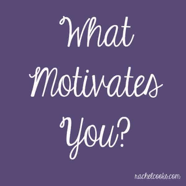 What Motivates You? | RachelCooks.com  What Motivates You